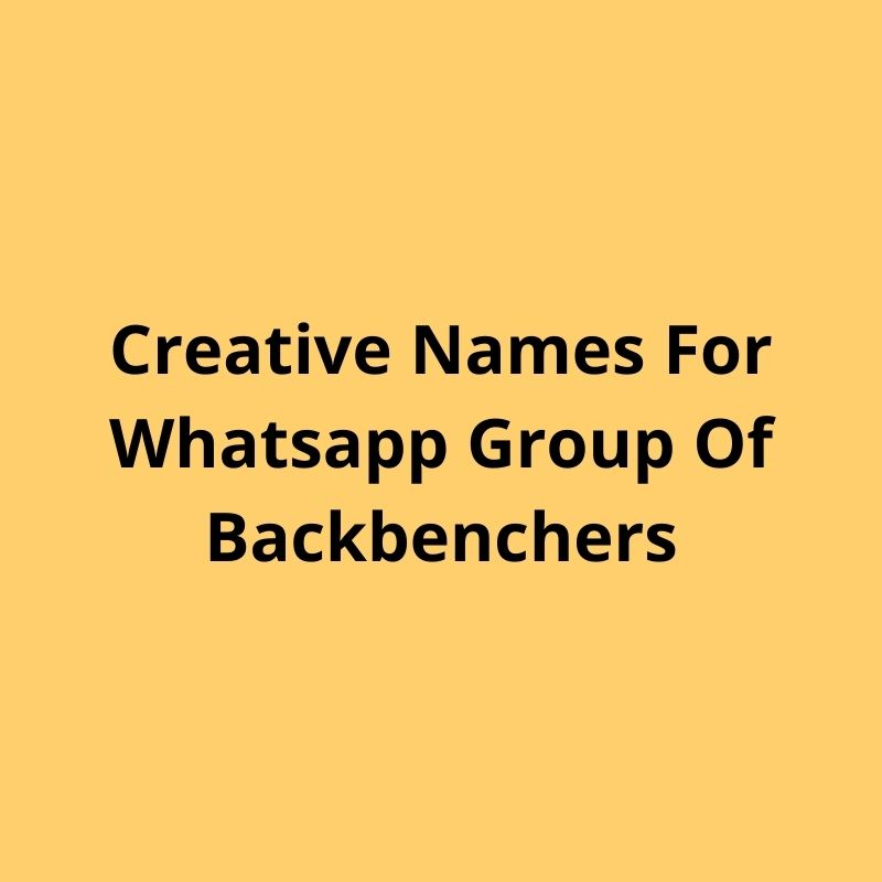 creative names for whatsapp group of backbenchers, stylish friends group name