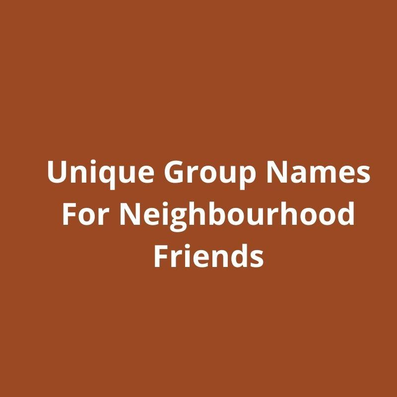 unique group names for neighbourhood friends
